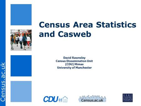 Census.ac.uk Census Area Statistics and Casweb David Rawnsley Census Dissemination Unit (CDU) Mimas University of Manchester.