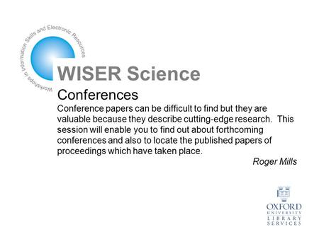 Conferences Conference papers can be difficult to find but they are valuable because they describe cutting-edge research. This session will enable you.