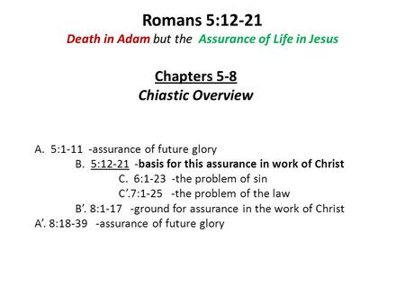 Romans 5:12-21 Death in Adam but the Assurance of Life in Jesus A. 5:1-11 -assurance of future glory B. 5:12-21 -basis for this assurance in work of Christ.