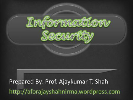 Information Security Prepared By: Prof. Ajaykumar T. Shah