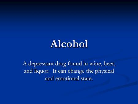 Alcohol A depressant drug found in wine, beer, and liquor. It can change the physical and emotional state.