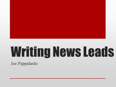 Writing News Leads Joe Pappalardo. Lead = Beginning Attract readers Other articles are competition New info first.