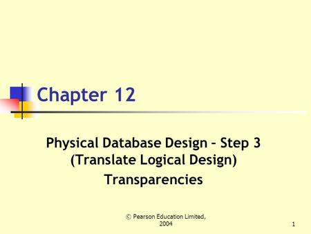 © Pearson Education Limited, 20041 Chapter 12 Physical Database Design – Step 3 (Translate Logical Design) Transparencies.