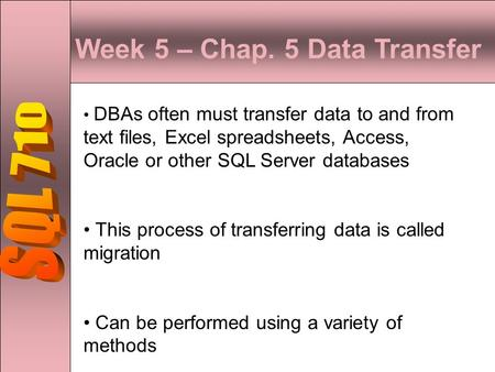 Week 5 – Chap. 5 Data Transfer DBAs often must transfer data to and from text files, Excel spreadsheets, Access, Oracle or other SQL Server databases This.