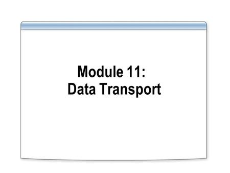 Module 11: Data Transport. Overview Tools and functionality in Oracle and their equivalents in SQL Server for: Data transport out of the database Data.