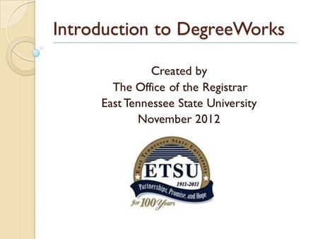 Introduction to DegreeWorks Created by The Office of the Registrar East Tennessee State University November 2012.