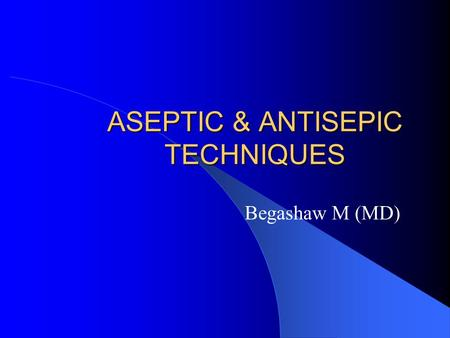 ASEPTIC & ANTISEPIC TECHNIQUES Begashaw M (MD). DEFINITIONS  Aseptic technique: prevention of microbial contamination of tissues & sterile materials.
