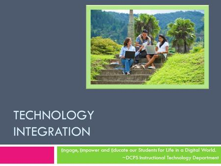 TECHNOLOGY INTEGRATION E ngage, E mpower and E ducate our Students for Life in a Digital World. ~DCPS Instructional Technology Department.