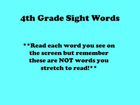 4th Grade Sight Words **Read each word you see on the screen but remember these are NOT words you stretch to read!**