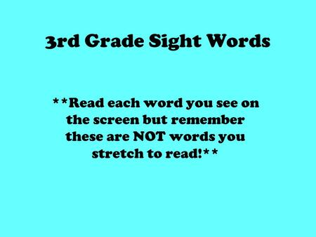 3rd Grade Sight Words **Read each word you see on the screen but remember these are NOT words you stretch to read!**