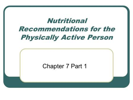 Nutritional Recommendations for the Physically Active Person Chapter 7 Part 1.