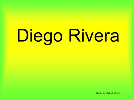 Diego Rivera By Shelly Michael 8/2002. 1. If you were to have 5 frames to depict your life story, what events would you portray in the 5 frames? 2. If.