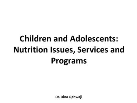 Children and Adolescents: Nutrition Issues, Services and Programs Dr. Dina Qahwaji.