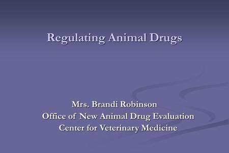 Mrs. Brandi Robinson Office of New Animal Drug Evaluation Center for Veterinary Medicine Regulating Animal Drugs.