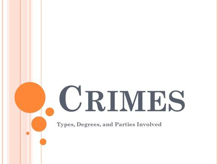 C RIMES Types, Degrees, and Parties Involved. P ARTIES TO A CRIME Principal- person who commits the elements of the crime Accomplice- someone who helps.