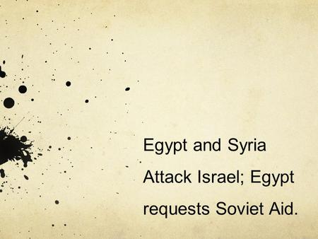Egypt and Syria Attack Israel; Egypt requests Soviet Aid.