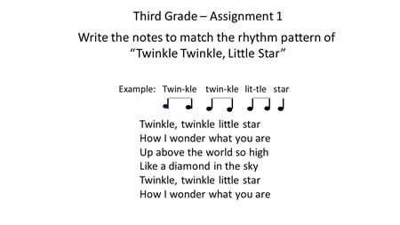 "Third Grade – Assignment 1 Write the notes to match the rhythm pattern of ""Twinkle Twinkle, Little Star"" Example: Twin-kle twin-kle lit-tle star l l l."