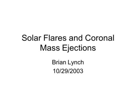 Solar Flares and Coronal Mass Ejections Brian Lynch 10/29/2003.