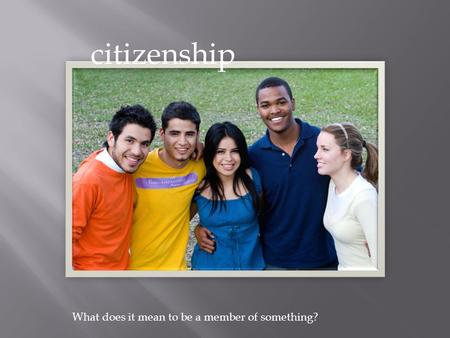 Citizenship What does it mean to be a member of something?