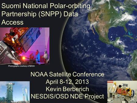 Suomi National Polar-orbiting Partnership (SNPP) Data Access NOAA Satellite Conference April 8-12, 2013 Kevin Berberich NESDIS/OSD NDE Project Photographs.