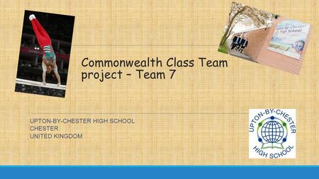 Commonwealth Class Team project – Team 7 UPTON-BY-CHESTER HIGH SCHOOL CHESTER UNITED KINGDOM.