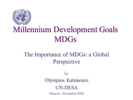 Millennium Development Goals MDGs The Importance of MDGs: a Global Perspective by Olympios Katsiaouni UN-DESA Moscow, November 2002.