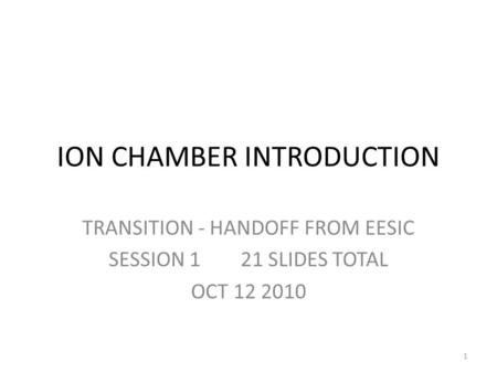 ION CHAMBER INTRODUCTION TRANSITION - HANDOFF FROM EESIC SESSION 1 21 SLIDES TOTAL OCT 12 2010 1.