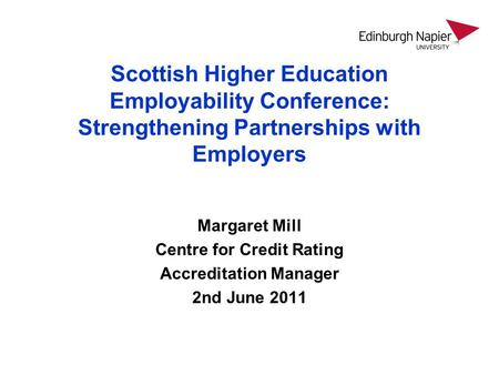 Scottish Higher Education Employability Conference: Strengthening Partnerships with Employers Margaret Mill Centre for Credit Rating Accreditation Manager.