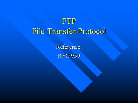 FTP File Transfer Protocol Reference: RFC 959. FTP Objectives (from RFC 959) n promote sharing of files n encourage indirect use of remote computers n.