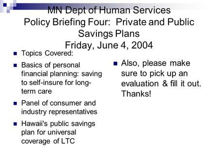 MN Dept of Human Services Policy Briefing Four: Private and Public Savings Plans Friday, June 4, 2004 Topics Covered: Basics of personal financial planning: