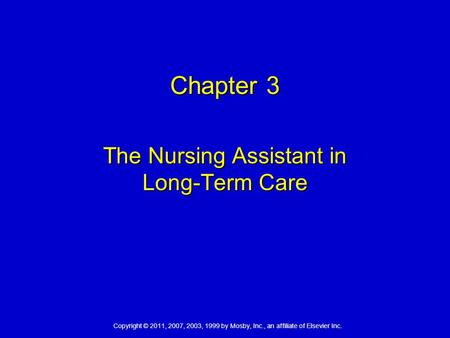 Copyright © 2011, 2007, 2003, 1999 by Mosby, Inc., an affiliate of Elsevier Inc. Chapter 3 The Nursing Assistant in Long-Term Care.
