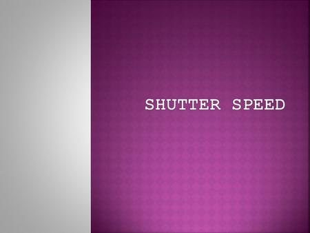  Shutter speed is the amount of time the shutter is open while light is coming in.  Shutter speed controls whether your picture will be completely blurred,