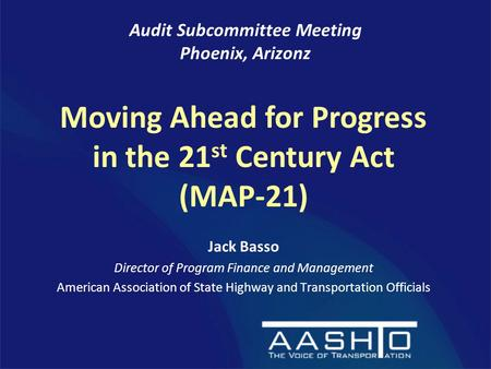 Jack Basso Director of Program Finance and Management American Association of State Highway and Transportation Officials Audit Subcommittee Meeting Phoenix,
