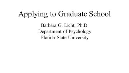 Applying to Graduate School Barbara G. Licht, Ph.D. Department of Psychology Florida State University.