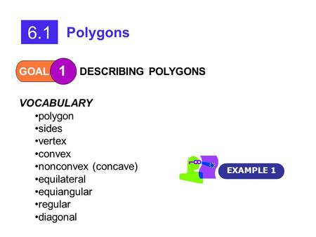 GOAL 1 DESCRIBING POLYGONS EXAMPLE 1 6.1 Polygons VOCABULARY polygon sides vertex convex nonconvex (concave) equilateral equiangular regular diagonal.