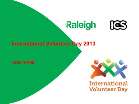 International Volunteer Day 2013 ADD NAME. International Volunteer Day is... Opportunity for volunteers and organisations to raise awareness of the contribution.