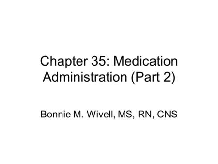 Chapter 35: Medication Administration (Part 2) Bonnie M. Wivell, MS, RN, CNS.