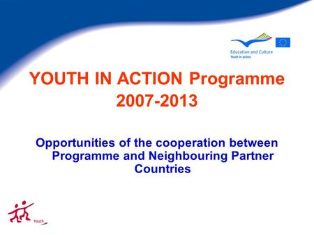 YOUTH IN ACTION Programme 2007-2013 Opportunities of the cooperation between Programme and Neighbouring Partner Countries.