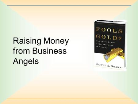 Raising Money from Business Angels. 2-2 What's an Angel? A person who provides capital from his own funds to a private business owned and operated by.