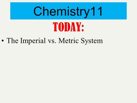 Chemistry11 TODAY: The Imperial vs. Metric System.