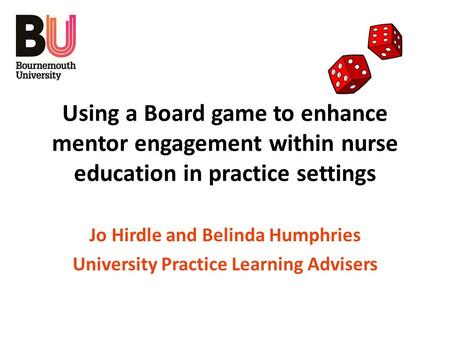 Using a Board game to enhance mentor engagement within nurse education in practice settings Jo Hirdle and Belinda Humphries University Practice Learning.