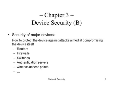 Network Security1 – Chapter 3 – Device Security (B) Security of major devices: How to protect the device against attacks aimed at compromising the device.