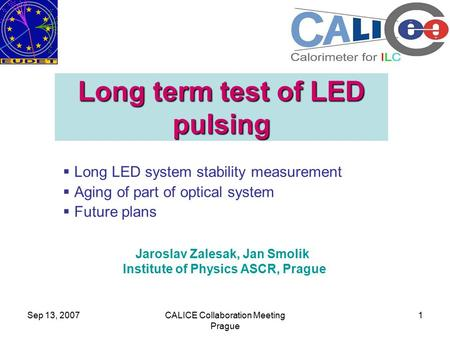 Sep 13, 2007CALICE Collaboration Meeting Prague 1 Long term test of LED pulsing  Long LED system stability measurement  Aging of part of optical system.