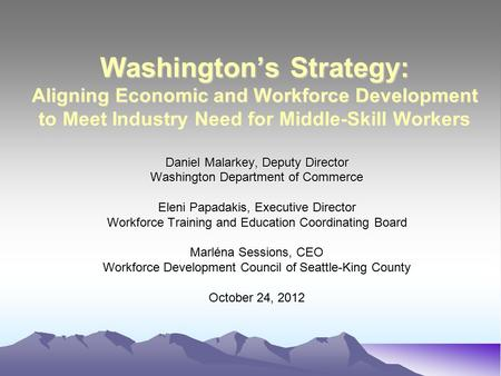 Washington's Strategy: Aligning Economic and Workforce Development to Meet Industry Need for Middle-Skill Workers Daniel Malarkey, Deputy Director Washington.