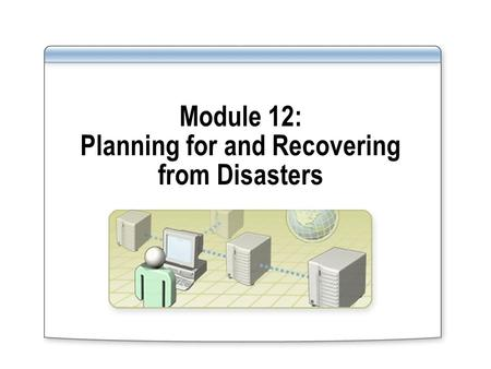 Module 12: Planning for and Recovering from Disasters.