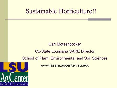 Sustainable Horticulture!! Carl Motsenbocker Co-State Louisiana SARE Director School of Plant, Environmental and Soil Sciences www.lasare.agcenter.lsu.edu.