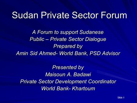 Slide 1 Sudan Private Sector Forum A Forum to support Sudanese Public – Private Sector Dialogue Prepared by Amin Sid Ahmed- World Bank, PSD Advisor Presented.