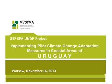 GEF SPA-UNDP Project Implementing Pilot Climate Change Adaptation Measures in Coastal Areas of U R U G U A Y Warsaw, November 16, 2013.