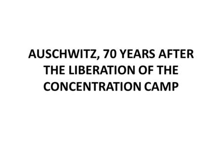 AUSCHWITZ, 70 YEARS AFTER THE LIBERATION OF THE CONCENTRATION CAMP.