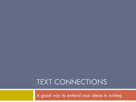TEXT CONNECTIONS A good way to extend your ideas in writing.